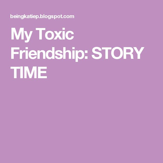 My Toxic Friendship: STORY TIME