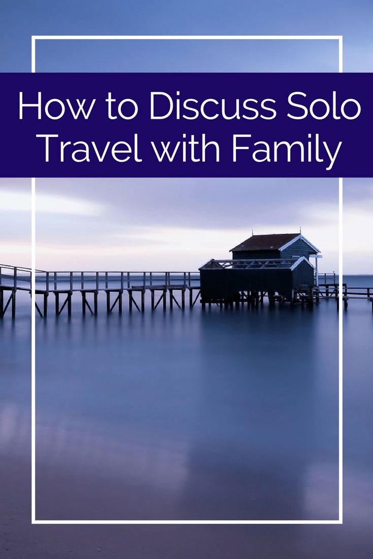 How to discuss solo travel with family and parents