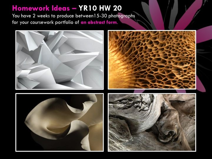 YR10 HW 20 You have 2 weeks to produce between15-30 photographs for your coursework portfolio of an abstract form.