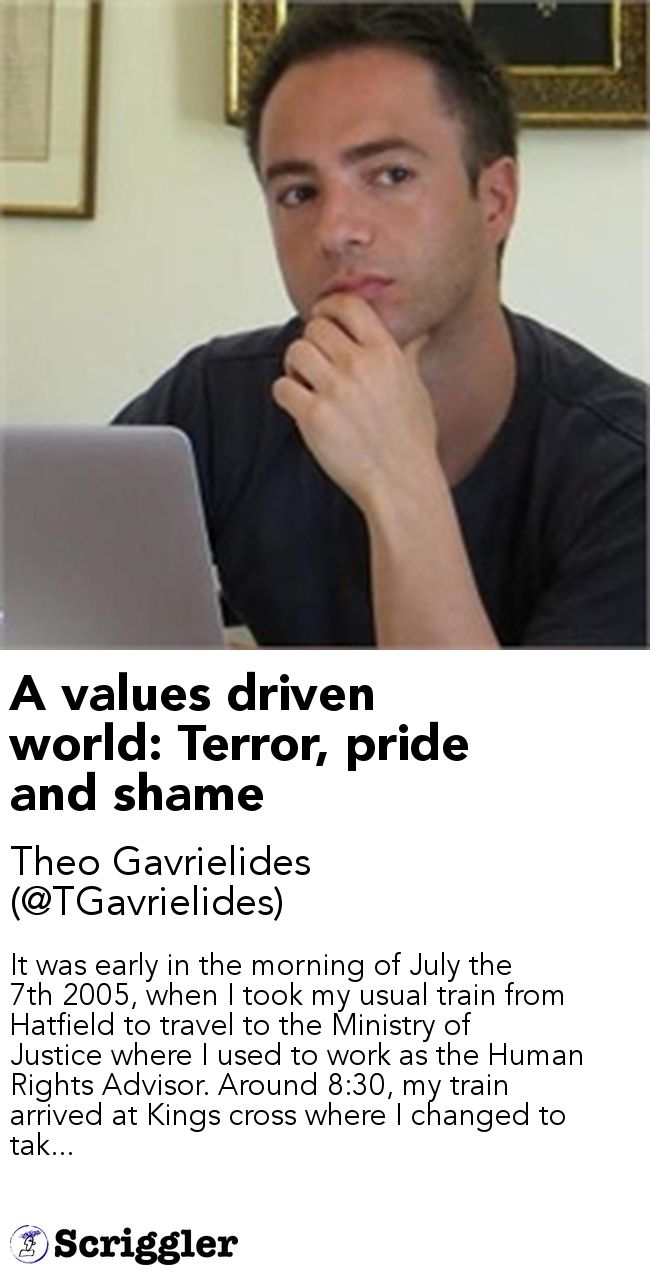 A values driven world: Terror, pride and shame by Theo Gavrielides (@TGavrielides) https://scriggler.com/detailPost/story/55708 It was early in the morning of July the 7th 2005, when I took my usual train from Hatfield to travel to the Ministry of Justice where I used to work as the Human Rights Advisor. Around 8:30, my train arrived at Kings cross where I changed to tak...