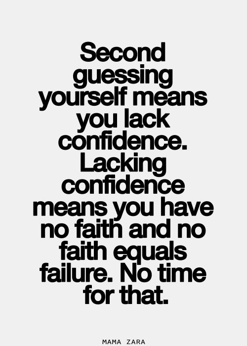 Second guessing yourself means you lack confidence. Lacking confidence means you have no faith and no faith equals failure. Not time for that.
