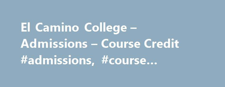 El Camino College – Admissions – Course Credit #admissions, #course #credit, #credit, # http://puerto-rico.remmont.com/el-camino-college-admissions-course-credit-admissions-course-credit-credit/  # COURSE CREDIT Independent Study The following regulations govern Independent Study at El Camino College: Independent Study projects will normally be for one unit of credit with a maximum of three units per semester and must be approved by the instructor and Dean of the Division. Independent Study…