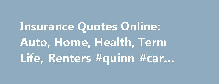 Insurance Quotes Online: Auto, Home, Health, Term Life, Renters #quinn #car #insurance http://remmont.com/insurance-quotes-online-auto-home-health-term-life-renters-quinn-car-insurance/  #insurance # Compare Insurance Quotes and Save Looking for a Quick Auto Insurance Estimate? Find Cheap Auto Insurance: 5 Simple Ways to Save 5 Ways to Save on Homeowners Insurance 5 Ways to Find Lower Term Life Insurance Rates Individual Health Insurance: Just the Facts 5 Renters Insurance Policy Myths That…