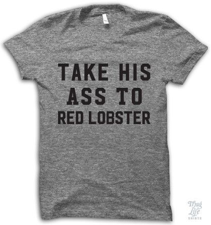 Take his ass to red lobster!   @IkandyPins @michelle_nicole  @gigglepantzz this shirt though!!!