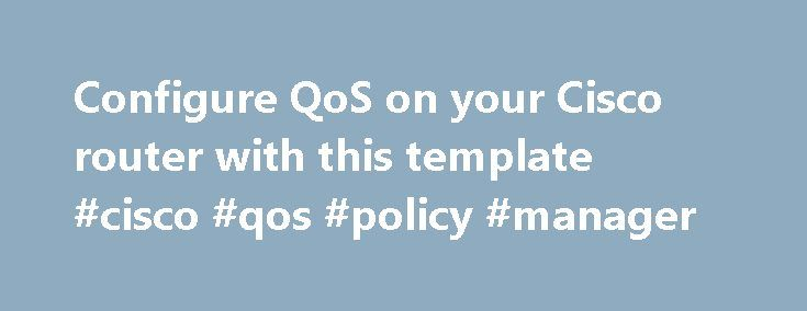 Configure QoS on your Cisco router with this template #cisco #qos #policy #manager http://australia.nef2.com/configure-qos-on-your-cisco-router-with-this-template-cisco-qos-policy-manager/  # Configure QoS on your Cisco router with this template Using quality of service (QoS) on Cisco network devices helps provide both bandwidth and priority to certain types of network traffic. The network administrator tells the network devices which traffic requires what bandwidth and priority. It's…