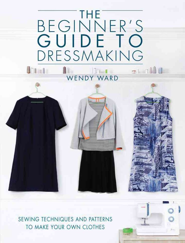 The Beginner's Guide to Dressmaking: Sewing Techniques and Patterns to Make Your Own Clothes: Includes Full-Size ...