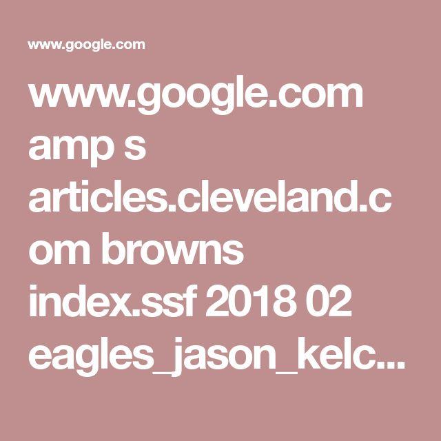 www.google.com amp s articles.cleveland.com browns index.ssf 2018 02 eagles_jason_kelce_thanks_his.amp