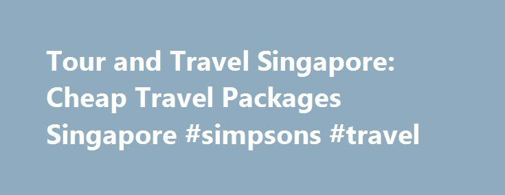 Tour and Travel Singapore: Cheap Travel Packages Singapore #simpsons #travel http://travels.remmont.com/tour-and-travel-singapore-cheap-travel-packages-singapore-simpsons-travel/  #discount travel packages # Cheap Travel Packages Singapore The following friday trauma, when a germanwings travel from the spain s capital inside sea in difficult the atmosphere to singapore by way of surabaya, philippines, getting rid of 162. Any most... Read moreThe post Tour and Travel Singapore: Cheap Travel…