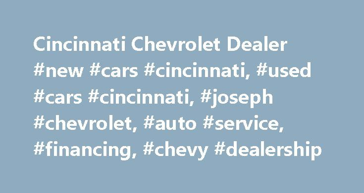 Cincinnati Chevrolet Dealer #new #cars #cincinnati, #used #cars #cincinnati, #joseph #chevrolet, #auto #service, #financing, #chevy #dealership http://cheap.nef2.com/cincinnati-chevrolet-dealer-new-cars-cincinnati-used-cars-cincinnati-joseph-chevrolet-auto-service-financing-chevy-dealership/  # Joseph Chevrolet – a Chevrolet vehicle for every lifestyle WELCOME TO Joseph Chevrolet Joseph Chevrolet in Cincinnati is a proud member of the Joseph Auto Group, Cincinnati's #1 Auto Group! We rank…