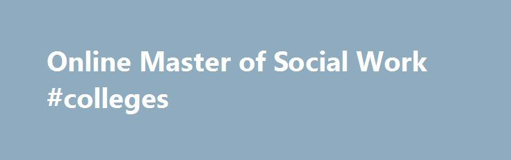Online Master of Social Work #colleges http://degree.nef2.com/online-master-of-social-work-colleges/  #msw degree # Online Master of Social Work Earn a Master's Degree in Social Work Online For nearly a century, Boston University School of Social Work (BUSSW) has been committed to education which furthers social and economic justice and empowerment of oppressed groups. BUSSW recognizes the ever-changing demands on the profession and strives to meet them through the highest quality of…