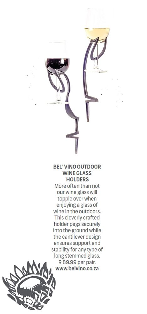 BEL'VINO OUTDOOR WINE GLASS HOLDER  More often than not our wine glass will topple over when enjoying a glass of wine in the outdoors. This cleverley crafted holder pegs securely into the ground while the cantilever design ensures support and stability for any type of long stemmed glass. R89.99 per pair.