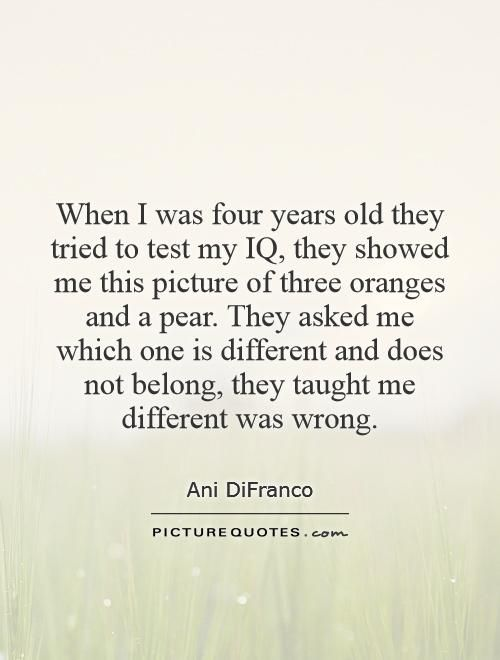 When I was four years old they tried to test my IQ, they showed me