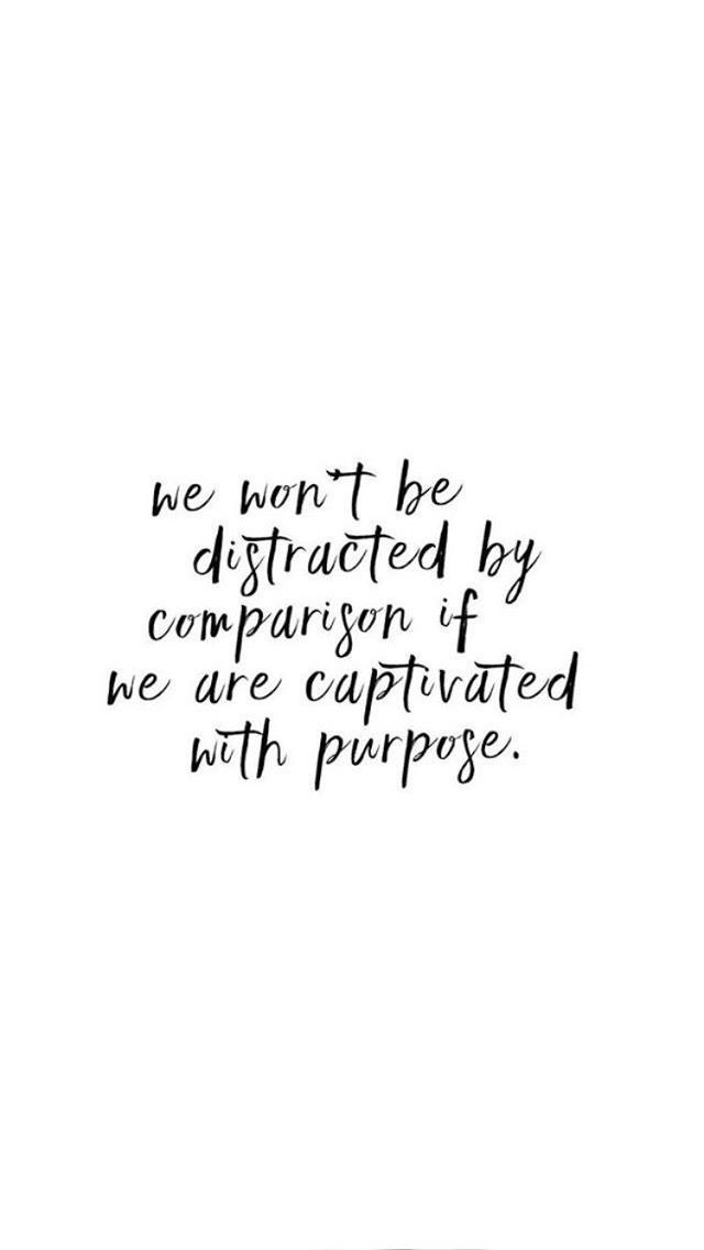 We won\u0027t be distracted by comparison if we are captivated by purpose