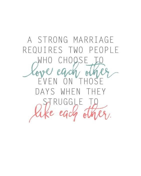 A strong marriage requires two people who choose to love each other even on those days when they struggle to like each other.