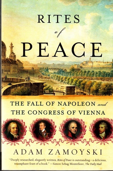 1814-1815, Congress of Vienna: Adam Zamoyski, Rites of Peace: The Fall of Napoleon and the Congress of Vienna (HarperCollins, 2007).