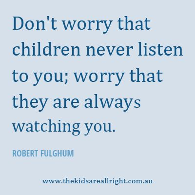 Don't worry that children never listen to you; worry that they are always watching you.