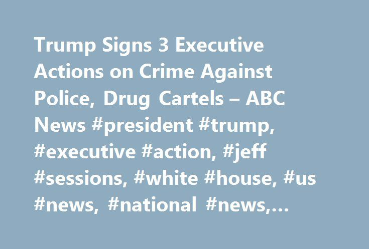 Trump Signs 3 Executive Actions on Crime Against Police, Drug Cartels – ABC News #president #trump, #executive #action, #jeff #sessions, #white #house, #us #news, #national #news, #local #news http://south-sudan.remmont.com/trump-signs-3-executive-actions-on-crime-against-police-drug-cartels-abc-news-president-trump-executive-action-jeff-sessions-white-house-us-news-national-news-local-news/  # Sections Shows Yahoo!-ABC News Network | 2017 ABC News Internet Ventures. All rights reserved…