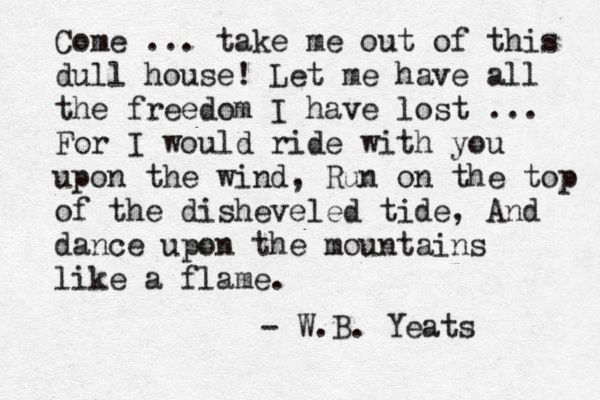 """For I would ride with you upon the wind, Run on the top of the disheveled tide, And dance upon the mountains like a flame"" -W.B. Yeats"