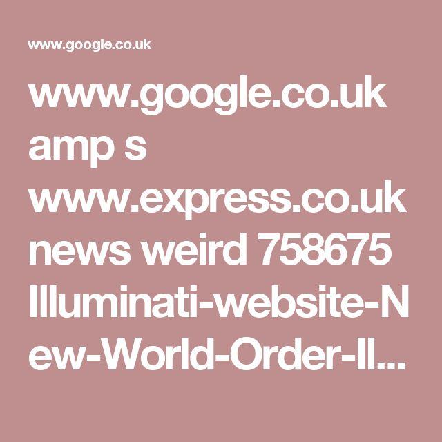 www.google.co.uk amp s www.express.co.uk news weird 758675 Illuminati-website-New-World-Order-Illuminatioffical-org amp