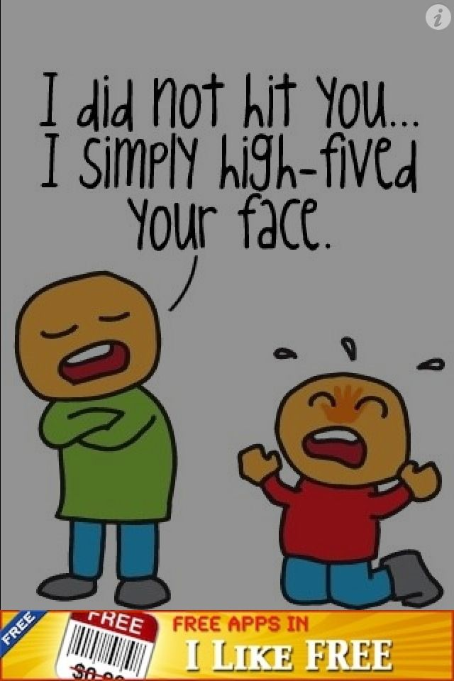 I did not hit u I simply high-fived ur face.
