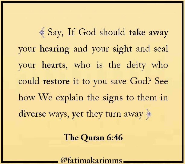 "Fatima Karim on Twitter: ""{ Say, If God should take away your hearing and your sight and seal your hearts, who is the deity who could restore it to you save God? See how We explain the signs to them in diverse ways, yet they turn away } The Quran 6:46… quotes life inspiration inspirational quote usa uk canada kind be kind death quotes on life life quotes read reading. africa australia new york europe nice info informations dieu creator las vegas los angelos california."