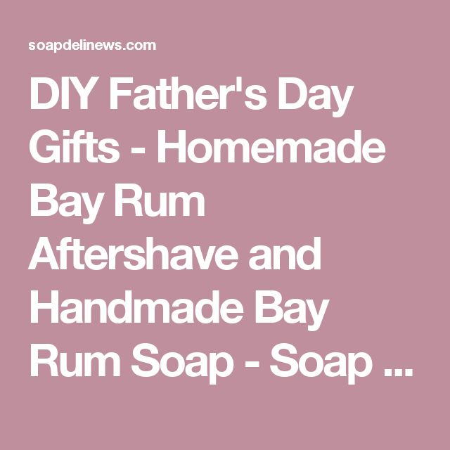 DIY Father's Day Gifts - Homemade Bay Rum Aftershave and Handmade Bay Rum Soap - Soap Deli News