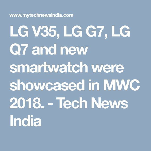 LG V35, LG G7, LG Q7 and new smartwatch were showcased in MWC 2018. - Tech News India