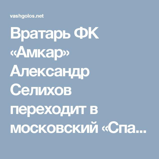 Вратарь ФК «Амкар» Александр Селихов переходит в московский «Спартак»