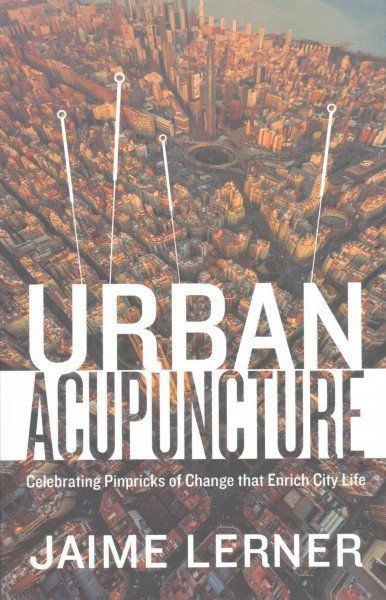 Urban Acupuncture : Celebrating Pinpricks of Change that Enrich City Life