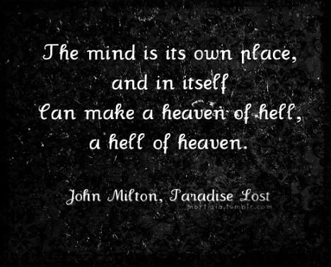 """""""The mind is its own place, and in itself can make a heaven of hell, a hell of heaven."""" - John Milton, 'Paradise Lost'"""