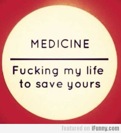 Medicine, Fucking My Life To Save Yours