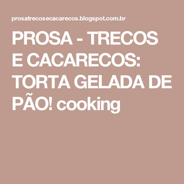 PROSA - TRECOS E CACARECOS: TORTA GELADA DE PÃO! cooking
