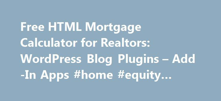 Free HTML Mortgage Calculator for Realtors: WordPress Blog Plugins – Add-In Apps #home #equity #loan #calculator http://loan.remmont.com/free-html-mortgage-calculator-for-realtors-wordpress-blog-plugins-add-in-apps-home-equity-loan-calculator/  #free mortgage calculator # Free Real Estate Calculators for Webmasters Many FREE Options to Choose From We offer a variety of advertisement-free mortgage calculation tools for real estate professionals. Please select among the following options…