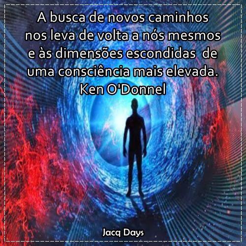 A busca de novos caminhos nos leva a nós mesmos e às dimensões escondidas de uma consciência mais elevada. Ken O'Donnel