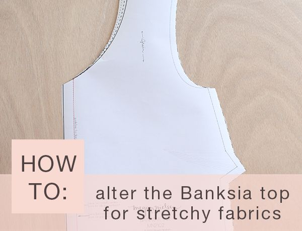 Banksia Sewalong: how to alter the banksia top for stretchy fabrics