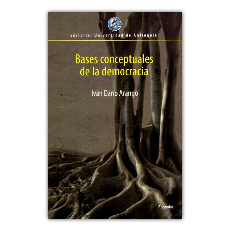Bases conceptuales de la democracia – Iván Darío Arango – Editorial Universidad de Antioquia www.librosyeditores.com Editores y distribuidores.