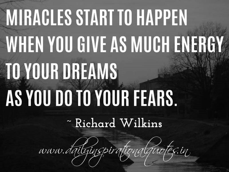 Miracles start to happen when you give as much energy to your dreams as you do to your fears. ~ Richard Wilkins