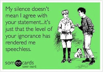 My silence doesn't mean I agree with your statement...it's just that the level of your ignorance has rendered me speechless. | #someecards