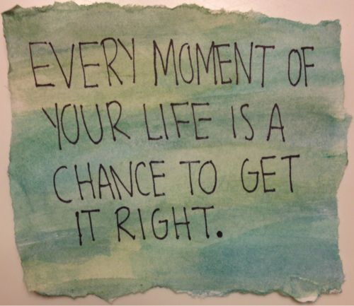Every moment of your life is a chance to get it right.  I need MANY more moments.