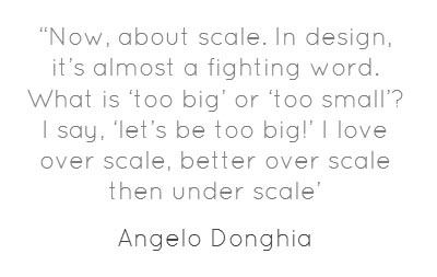 According to Angelo Donghia, bigger is better. When it comes to furniture scale, designers, do you agree?