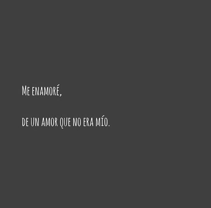 Me enamoré, de un amor que no era mío.