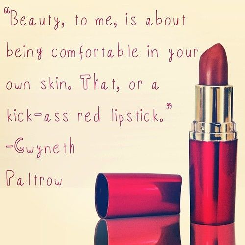 """""""Beauty, to me, is about being comfortable in your own skin. That, or a kick-ass red lipstick.""""   ― Gwyneth Paltrow  Cc @Deena Korman"""