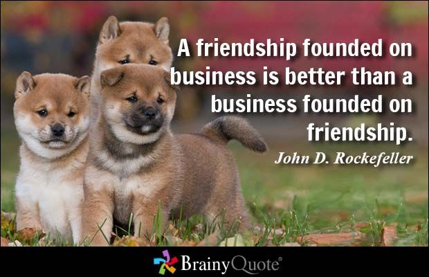 A friendship founded on business is better than a business founded on friendship. - John D. Rockefeller  #brainyquote #QOTD #friendship #puppies #dogs