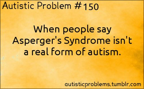 Autistic Problem #150: When people say Asperger's Syndrome isn't a real form of autism. Submitted by http://amon—ster.tumblr.co...