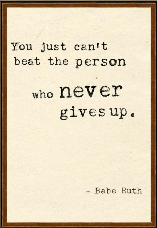 You just can't beat the person who never gives up. Babe Ruth
