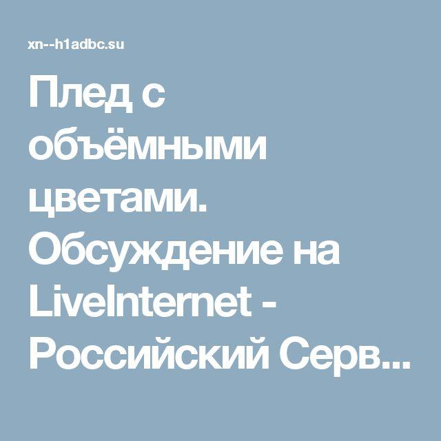 Плед с объёмными цветами. Обсуждение на LiveInternet - Российский Сервис Онлайн-Дневников
