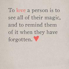 To love a person is to see all of their magic and to remind them of it when they have forgotten