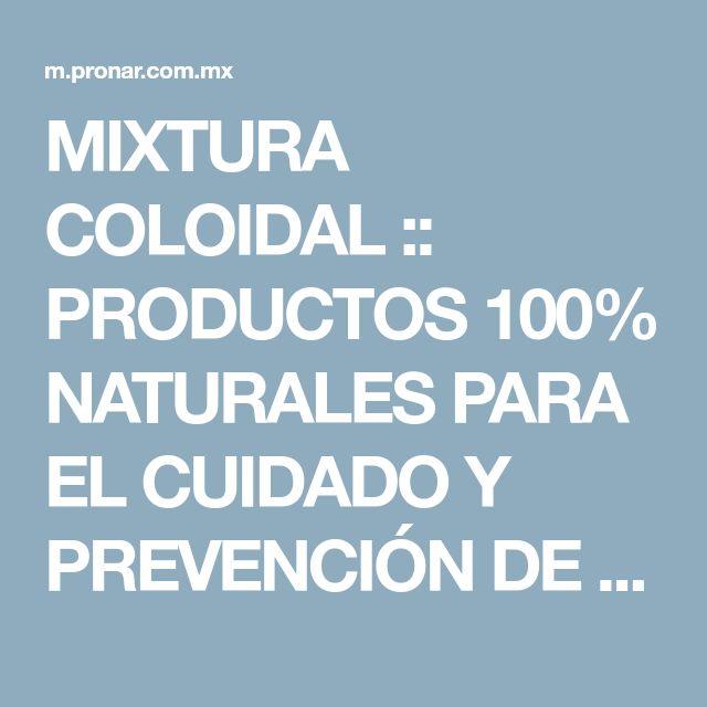 MIXTURA COLOIDAL :: PRODUCTOS 100% NATURALES PARA EL CUIDADO Y PREVENCIÓN DE LA SALUD DE TODA LA FAMILIA