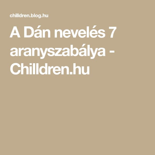 A Dán nevelés 7 aranyszabálya - Chilldren.hu