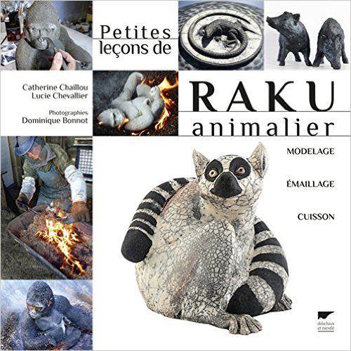 Amazon.fr - Petites leçons de raku animalier - Catherine Chaillou, Lucie Chevallier, Dominique Bonnot, NIcolas Van Ingen, Franck Chaillou - Livres